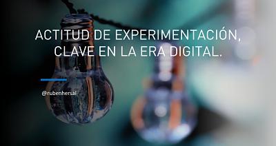 Actitud de experimentación, clave en la Era Digital. Rubén Hernández